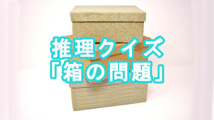 【推理問題】1箱だけ確認して他の箱の中身も特定せよ