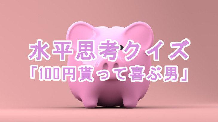 【水平思考クイズ】100円を貰って喜ぶ賢い男