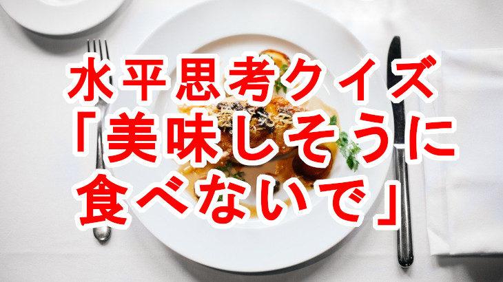 【水平思考クイズ】そんなに美味しそうに食べないで!