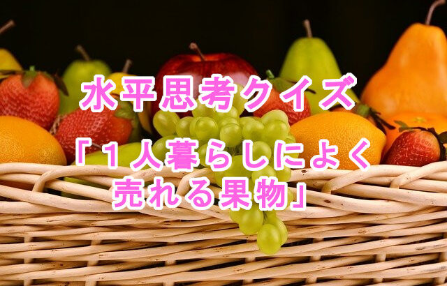 【水平思考クイズ】1人暮らしの人によく売れる果物
